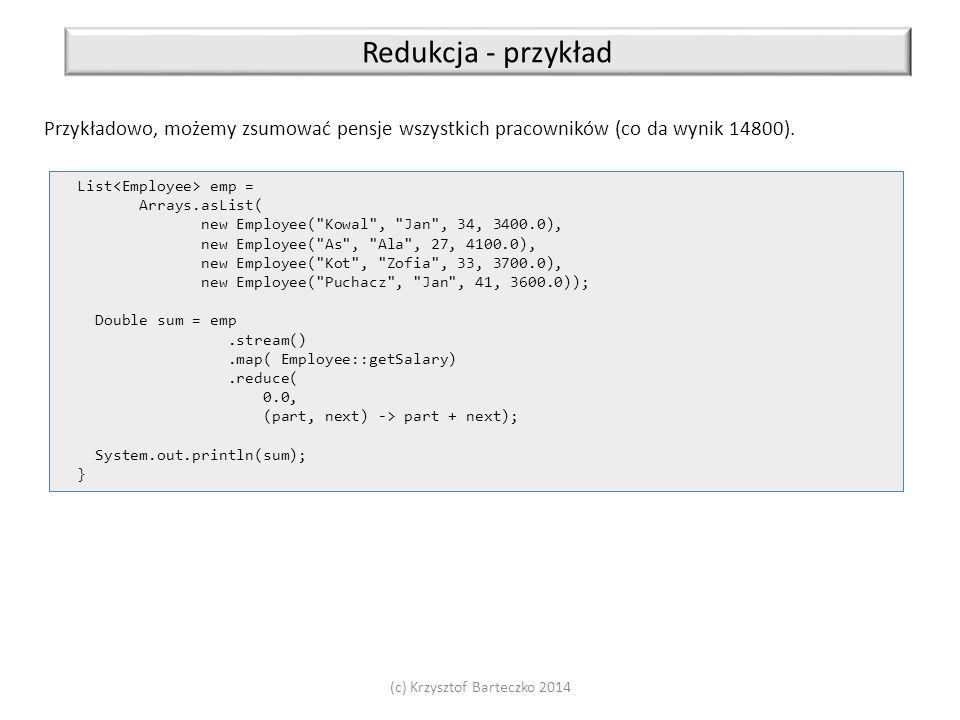 (c) Krzysztof Barteczko 2014 Redukcja - przykład Przykładowo, możemy zsumować pensje wszystkich pracowników (co da wynik 14800). List emp = Arrays.asL