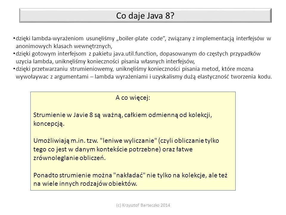 """(c) Krzysztof Barteczko 2014 Co daje Java 8? dzięki lambda-wyrażeniom usunęliśmy """"boiler-plate code"""", związany z implementacją interfejsów w anonimowy"""