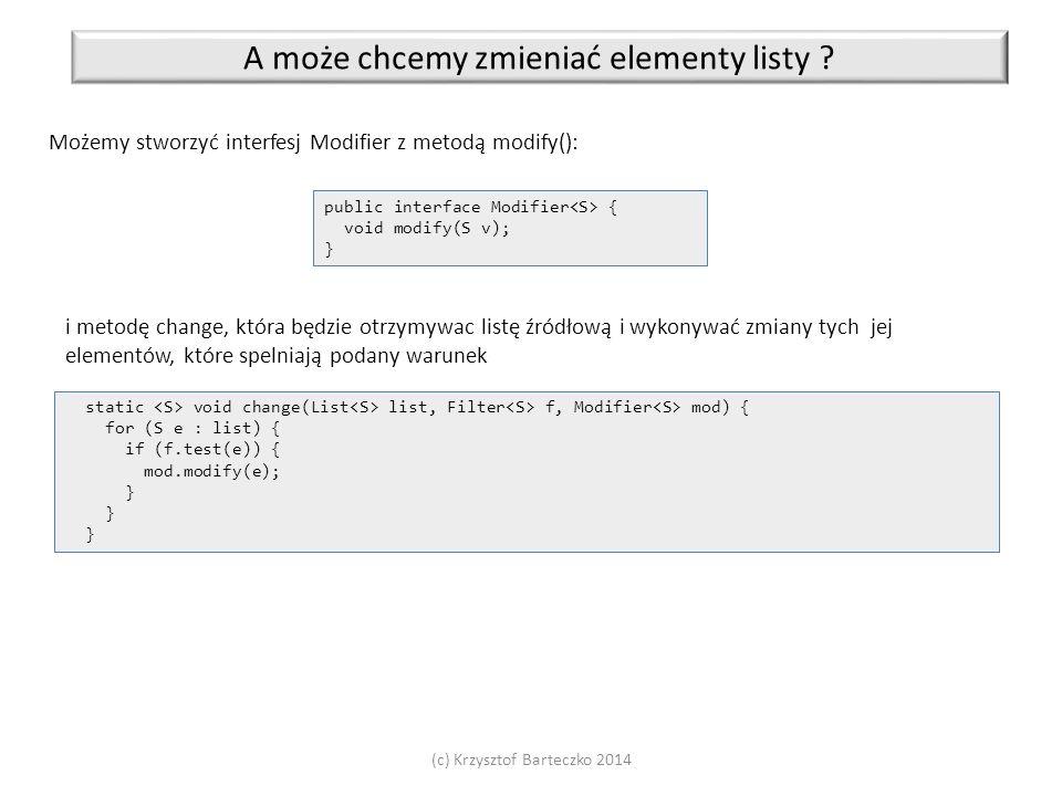 (c) Krzysztof Barteczko 2014 A może chcemy zmieniać elementy listy ? Możemy stworzyć interfesj Modifier z metodą modify(): public interface Modifier {