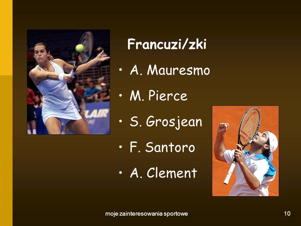 moje zainteresowania sportowe 10 Francuzi/zki A. Mauresmo M. Pierce S. Grosjean F. Santoro A. Clement