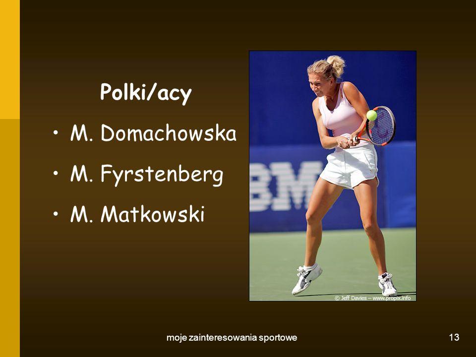 moje zainteresowania sportowe 13 Polki/acy M. Domachowska M. Fyrstenberg M. Matkowski
