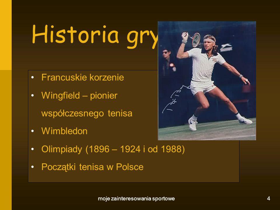 moje zainteresowania sportowe 5 Turnieje Wielki Szlem: 1.Australian Open 2.Roland Garros 3.Wimbledon 4.US Open Turnieje Masters Puchar Davisa i Puchar Federacji Inne turnieje (w tym amatorskie)