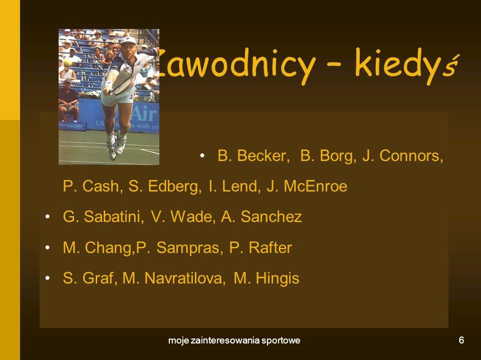 moje zainteresowania sportowe 6 Zawodnicy – kiedy ś B. Becker, B. Borg, J. Connors, P. Cash, S. Edberg, I. Lend, J. McEnroe G. Sabatini, V. Wade, A. S