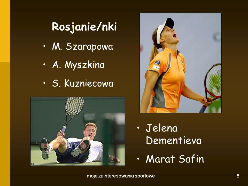 moje zainteresowania sportowe 8 Rosjanie/nki M. Szarapowa A. Myszkina S. Kuzniecowa Jelena Dementieva Marat Safin