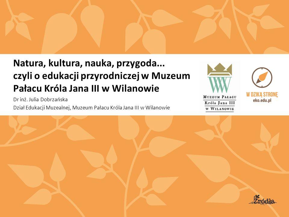 Natura, kultura, nauka, przygoda... czyli o edukacji przyrodniczej w Muzeum Pałacu Króla Jana III w Wilanowie Dr inż. Julia Dobrzańska Dział Edukacji
