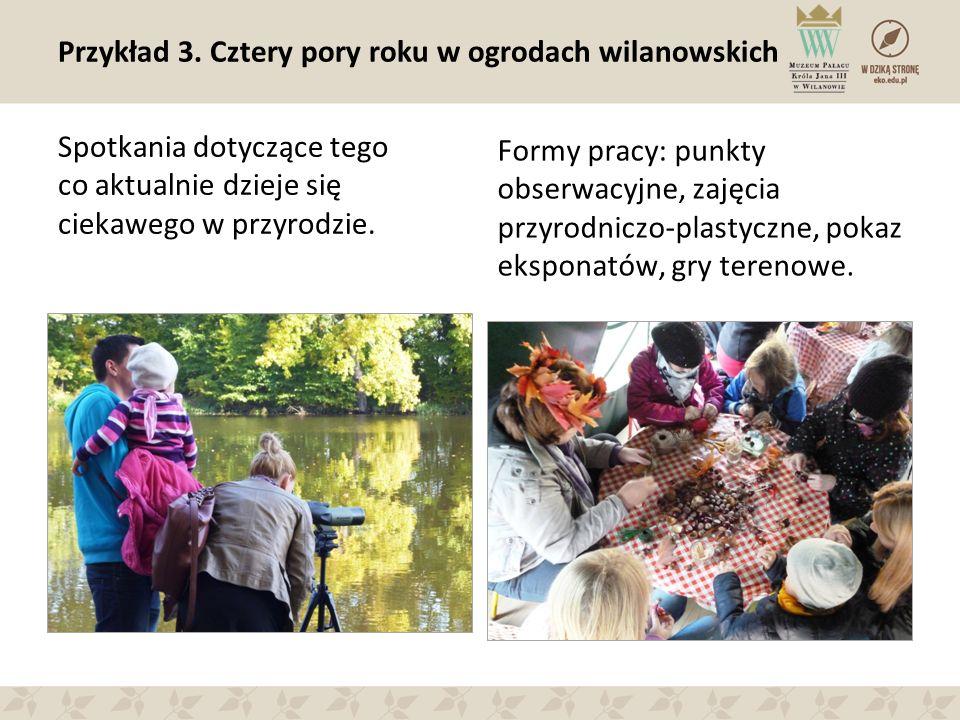 Przykład 3. Cztery pory roku w ogrodach wilanowskich Spotkania dotyczące tego co aktualnie dzieje się ciekawego w przyrodzie. Formy pracy: punkty obse