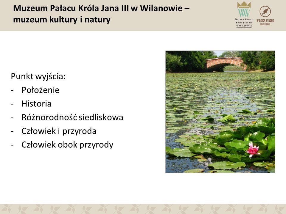 Muzeum Pałacu Króla Jana III w Wilanowie – muzeum kultury i natury Punkt wyjścia: -Położenie -Historia -Różnorodność siedliskowa -Człowiek i przyroda -Człowiek obok przyrody