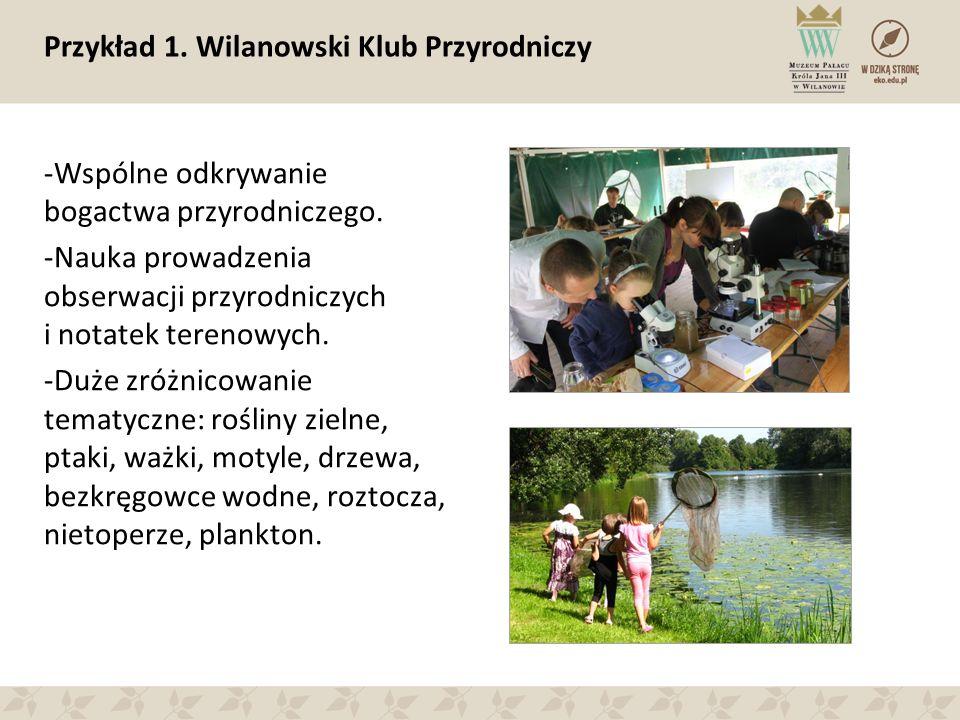 Przykład 1. Wilanowski Klub Przyrodniczy -Wspólne odkrywanie bogactwa przyrodniczego. -Nauka prowadzenia obserwacji przyrodniczych i notatek terenowyc