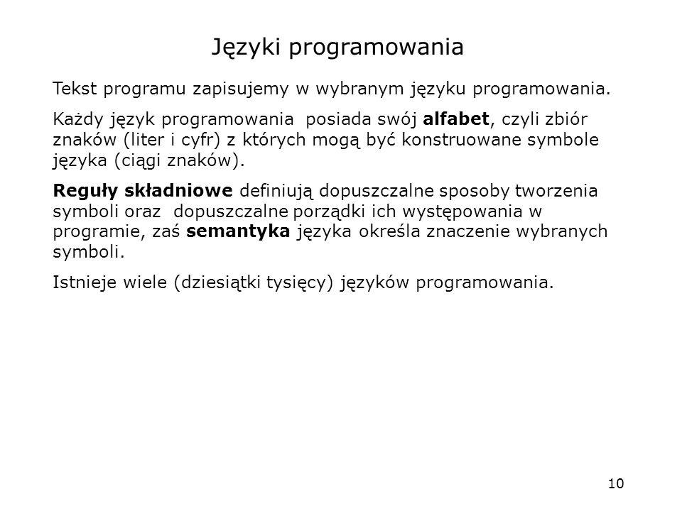 10 Języki programowania Tekst programu zapisujemy w wybranym języku programowania. Każdy język programowania posiada swój alfabet, czyli zbiór znaków