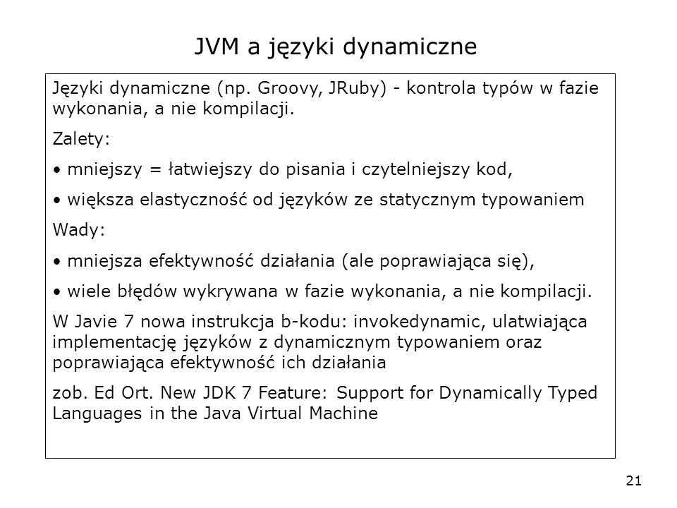 22 Groovy * is an agile and dynamic language for the Java Virtual Machine * builds upon the strengths of Java but has additional power features inspired by languages like Python, Ruby and Smalltalk * supports Domain-Specific Languages and other compact syntax so your code becomes easy to read and maintain * makes writing shell and build scripts easy with its powerful processing primitives, OO abilities and an Ant DSL * increases developer productivity by reducing scaffolding code when developing web, GUI, database or console applications * seamlessly integrates with all existing Java objects and libraries * compiles straight to Java bytecode so you can use it anywhere you can use Java Cytat ze strony Groovy