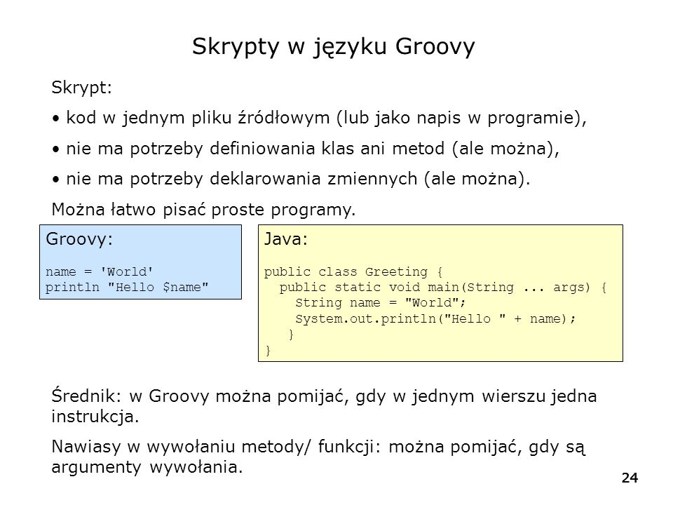 25 Porównanie: Java a Groovy import java.util.*; public class PostfixFilter { public static List getIdsFromListWithPostfix(List list, String postfix) { List result = new ArrayList<>(); for (String name : list) { if (name.endsWith(postfix)) result.add(name); } return result; } public static void main(String[] args) { List names = new ArrayList<>(); names.add( AWA Warszawa ); names.add( AKR Kraków ); names.add( AWR Wroclaw ); names.add( \ xxx\ Warszawa ); String loc = Warszawa ; List waw = getIdsFromListWithPostfix(names, loc); System.out.println( Znalezione dla + loc + : + waw.size()); for (String name : waw) { String[] words = name.split( + ); System.out.println(words[0]); } names = [ AWA Warszawa , AKR Kraków , AWR Wroclaw , xxx Warszawa ] loc = Warszawa waw = names.findAll { it.endsWith loc } println Znalezione dla $loc: + waw.size() waw.each { println it.tokenize()[0] }