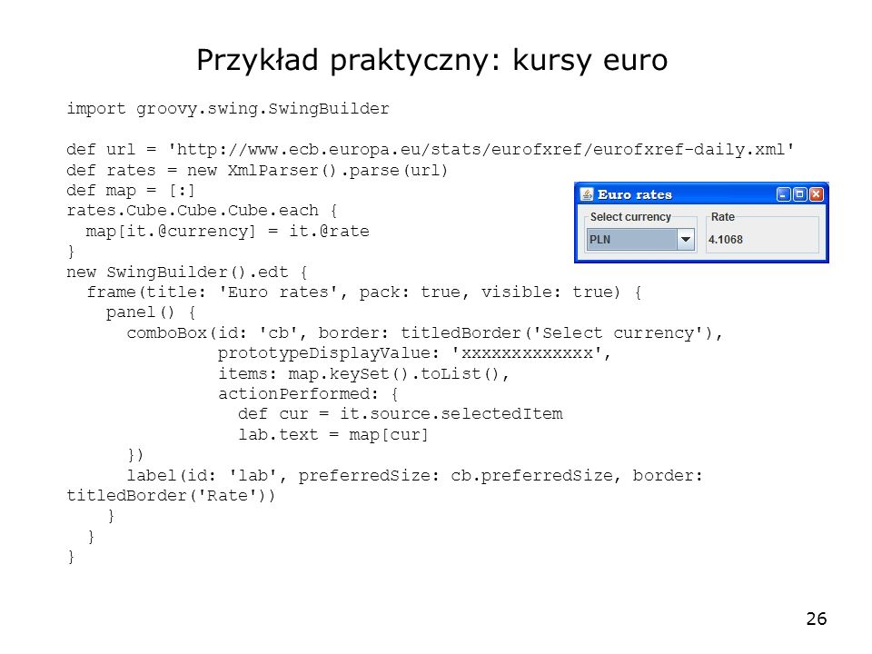 26 Przykład praktyczny: kursy euro import groovy.swing.SwingBuilder def url = http://www.ecb.europa.eu/stats/eurofxref/eurofxref-daily.xml def rates = new XmlParser().parse(url) def map = [:] rates.Cube.Cube.Cube.each { map[it.@currency] = it.@rate } new SwingBuilder().edt { frame(title: Euro rates , pack: true, visible: true) { panel() { comboBox(id: cb , border: titledBorder( Select currency ), prototypeDisplayValue: xxxxxxxxxxxxx , items: map.keySet().toList(), actionPerformed: { def cur = it.source.selectedItem lab.text = map[cur] }) label(id: lab , preferredSize: cb.preferredSize, border: titledBorder( Rate )) }