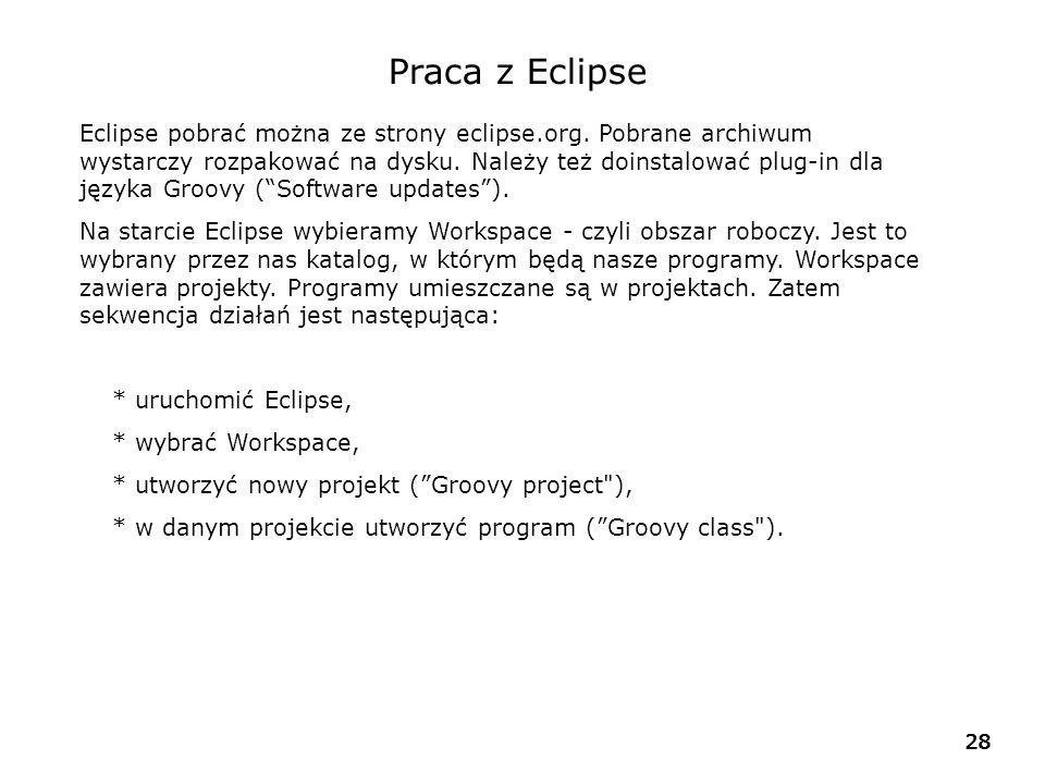 28 Praca z Eclipse Eclipse pobrać można ze strony eclipse.org. Pobrane archiwum wystarczy rozpakować na dysku. Należy też doinstalować plug-in dla jęz