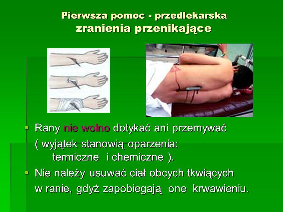 Pierwsza pomoc - przedlekarska zranienia przenikające  Rany nie wolno dotykać ani przemywać ( wyjątek stanowią oparzenia: termiczne i chemiczne ). 