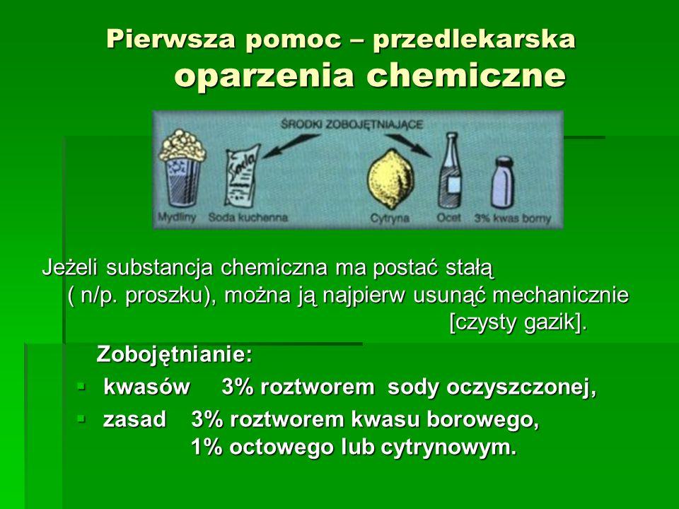 Pierwsza pomoc – przedlekarska oparzenia chemiczne Jeżeli substancja chemiczna ma postać stałą ( n/p. proszku), można ją najpierw usunąć mechanicznie
