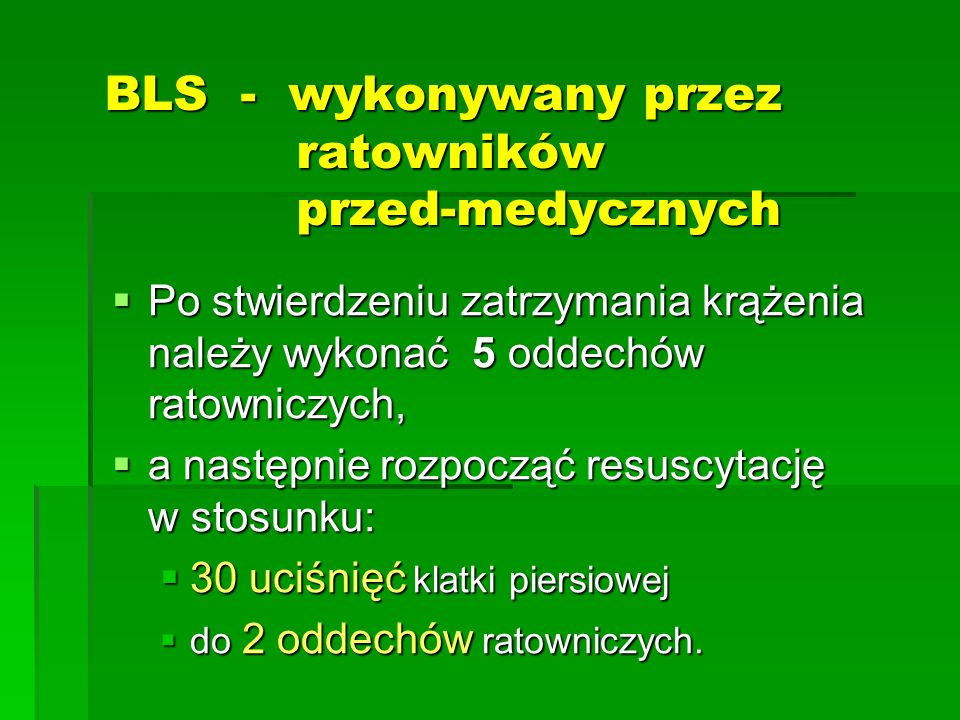 BLS - wykonywany przez ratowników przed-medycznych  Po stwierdzeniu zatrzymania krążenia należy wykonać 5 oddechów ratowniczych,  a następnie rozpoc