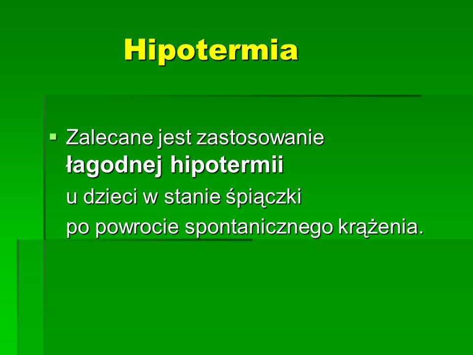 Hipotermia  Zalecane jest zastosowanie łagodnej hipotermii u dzieci w stanie śpiączki po powrocie spontanicznego krążenia.