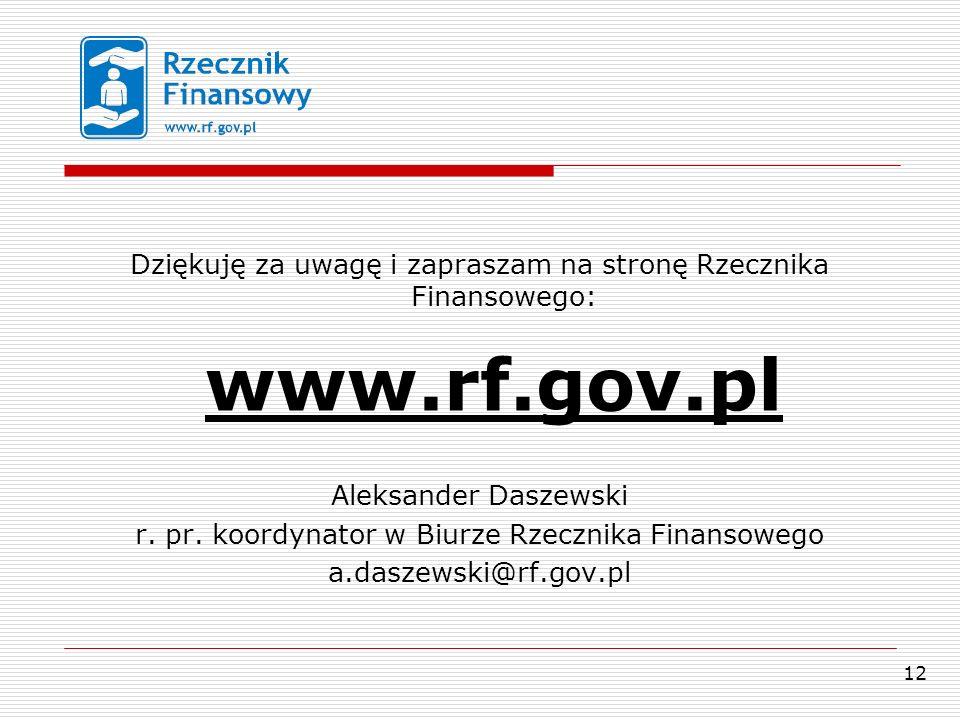 12 Dziękuję za uwagę i zapraszam na stronę Rzecznika Finansowego: www.rf.gov.pl Aleksander Daszewski r.