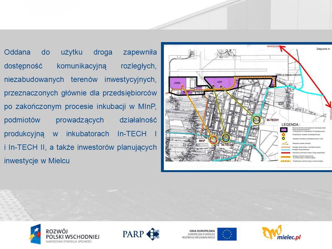 Oddana do użytku droga zapewniła dostępność komunikacyjną rozległych, niezabudowanych terenów inwestycyjnych, przeznaczonych głównie dla przedsiębiorców po zakończonym procesie inkubacji w MInP, podmiotów prowadzących działalność produkcyjną w inkubatorach In-TECH I i In-TECH II, a także inwestorów planujących inwestycje w Mielcu