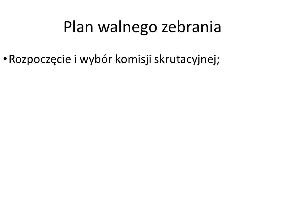 Plan walnego zebrania Rozpoczęcie i wybór komisji skrutacyjnej;