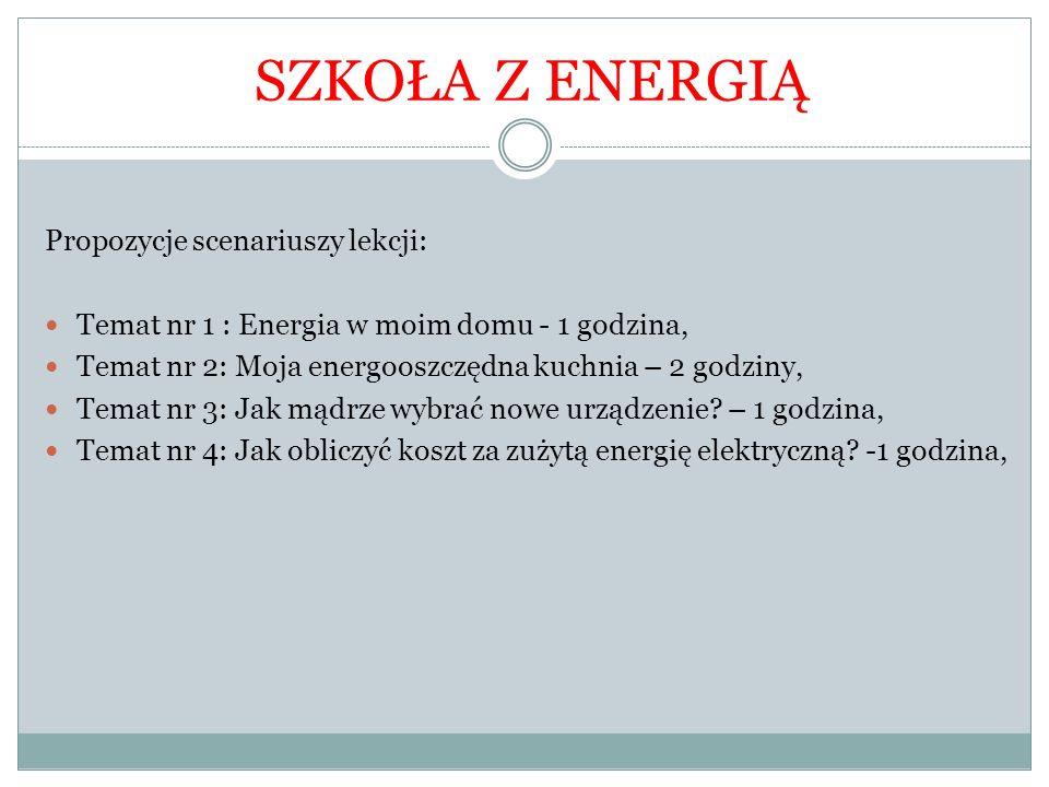 Propozycje scenariuszy lekcji: Temat nr 1 : Energia w moim domu - 1 godzina, Temat nr 2: Moja energooszczędna kuchnia – 2 godziny, Temat nr 3: Jak mąd