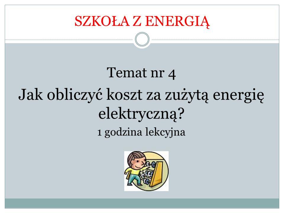 SZKOŁA Z ENERGIĄ Temat nr 4 Jak obliczyć koszt za zużytą energię elektryczną? 1 godzina lekcyjna