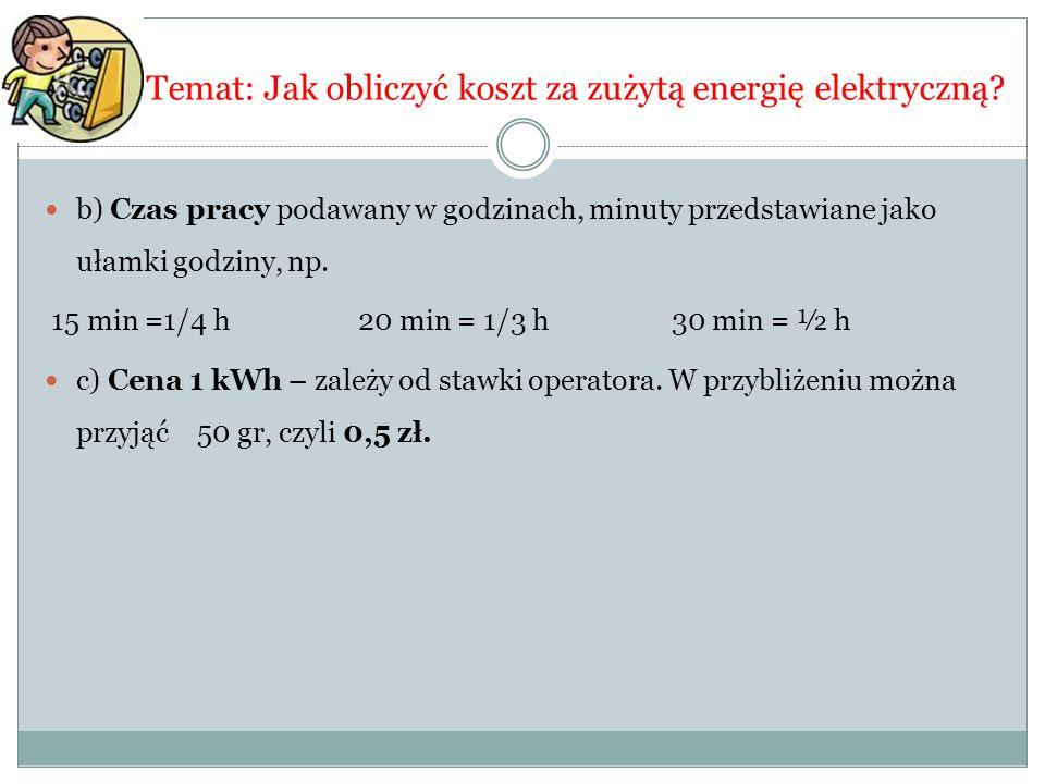 Temat: Jak obliczyć koszt za zużytą energię elektryczną? b) Czas pracy podawany w godzinach, minuty przedstawiane jako ułamki godziny, np. 15 min =1/4