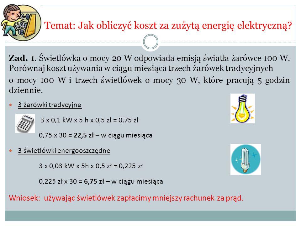 Temat: Jak obliczyć koszt za zużytą energię elektryczną? Zad. 1. Świetlówka o mocy 20 W odpowiada emisją światła żarówce 100 W. Porównaj koszt używani