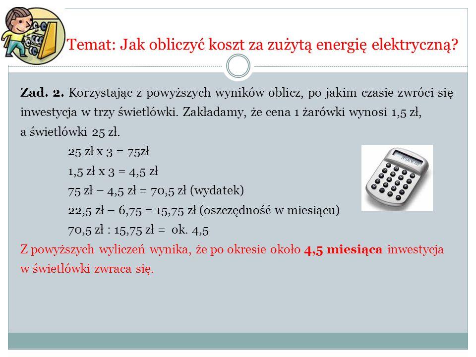 Temat: Jak obliczyć koszt za zużytą energię elektryczną? Zad. 2. Korzystając z powyższych wyników oblicz, po jakim czasie zwróci się inwestycja w trzy