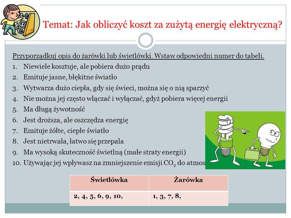 Temat: Jak obliczyć koszt za zużytą energię elektryczną? Przyporządkuj opis do żarówki lub świetlówki. Wstaw odpowiedni numer do tabeli. 1.Niewiele ko