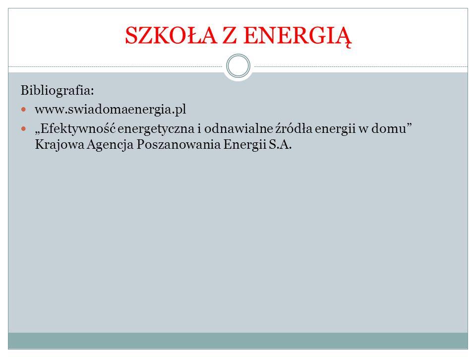 """Bibliografia: www.swiadomaenergia.pl """"Efektywność energetyczna i odnawialne źródła energii w domu"""" Krajowa Agencja Poszanowania Energii S.A. SZKOŁA Z"""