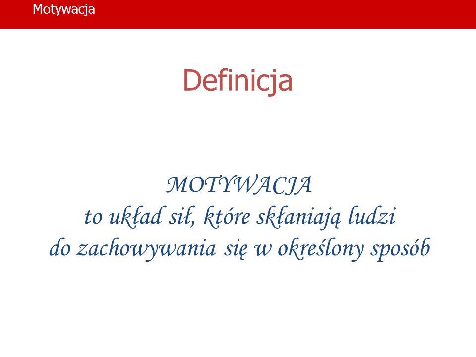 Definicja MOTYWACJA to układ sił, które skłaniają ludzi do zachowywania się w określony sposób