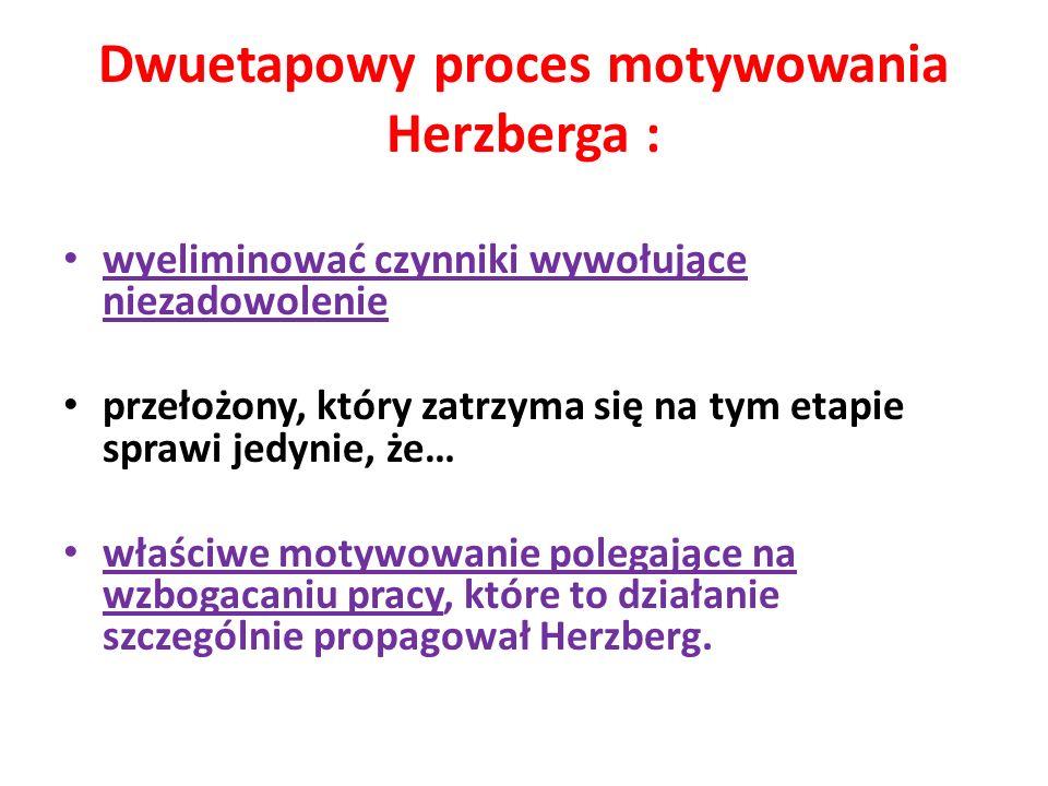 Dwuetapowy proces motywowania Herzberga : wyeliminować czynniki wywołujące niezadowolenie przełożony, który zatrzyma się na tym etapie sprawi jedynie,