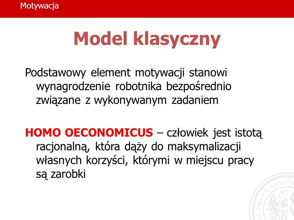 Motywacja Model klasyczny Podstawowy element motywacji stanowi wynagrodzenie robotnika bezpośrednio związane z wykonywanym zadaniem HOMO OECONOMICUS –