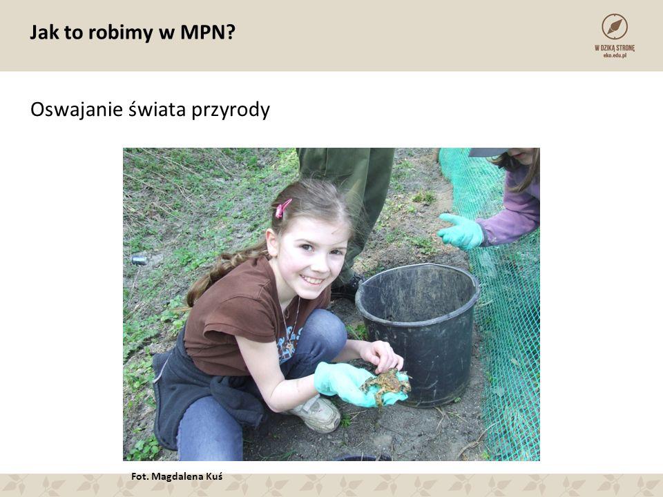 Jak to robimy w MPN Oswajanie świata przyrody Fot. Magdalena Kuś