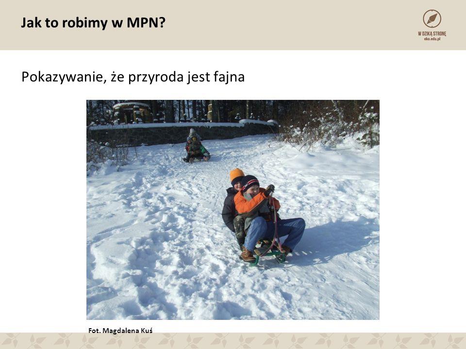 Jak to robimy w MPN Pokazywanie, że przyroda jest fajna Fot. Magdalena Kuś