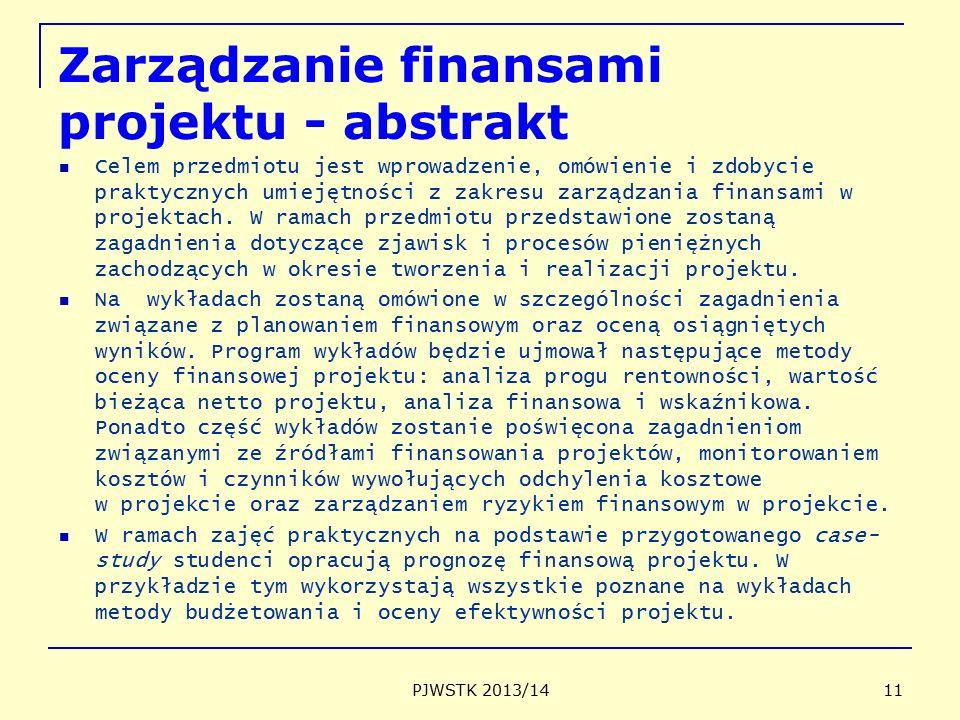 Zarządzanie finansami projektu - abstrakt Celem przedmiotu jest wprowadzenie, omówienie i zdobycie praktycznych umiejętności z zakresu zarządzania finansami w projektach.