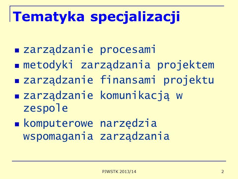 PJWSTK 2013/14 2 Tematyka specjalizacji zarządzanie procesami metodyki zarządzania projektem zarządzanie finansami projektu zarządzanie komunikacją w zespole komputerowe narzędzia wspomagania zarządzania