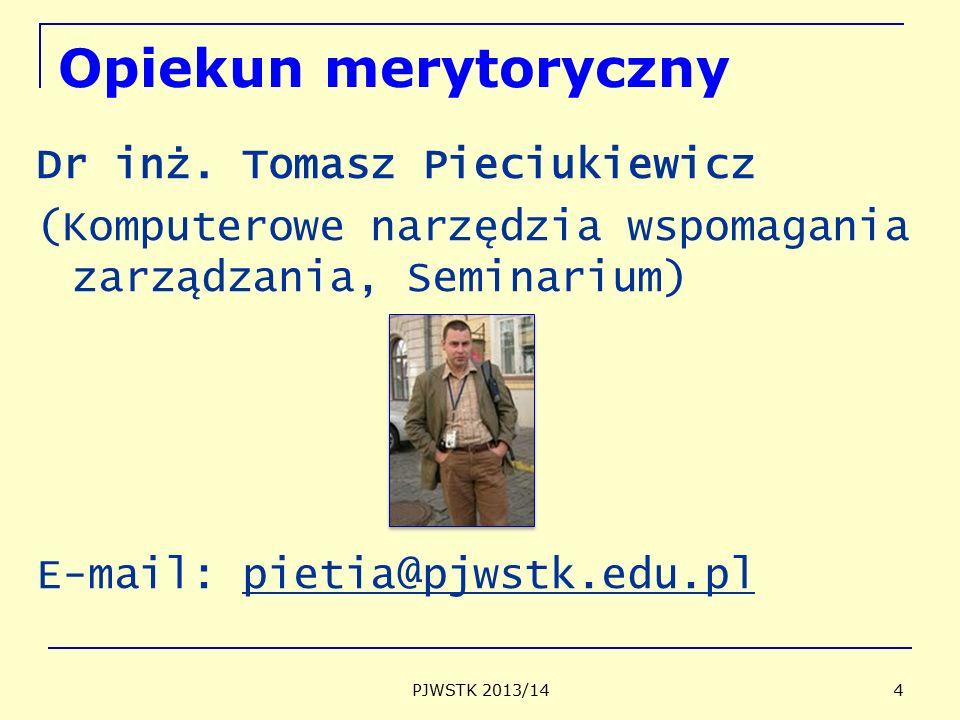 Opiekun merytoryczny Dr inż. Tomasz Pieciukiewicz (Komputerowe narzędzia wspomagania zarządzania, Seminarium) E-mail: pietia@pjwstk.edu.pl PJWSTK 2013