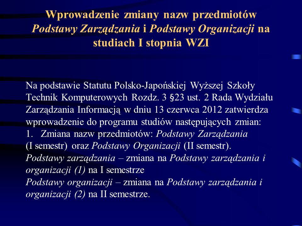 Wprowadzenie zmiany nazw przedmiotów Podstawy Zarządzania i Podstawy Organizacji na studiach I stopnia WZI Na podstawie Statutu Polsko-Japońskiej Wyższej Szkoły Technik Komputerowych Rozdz.