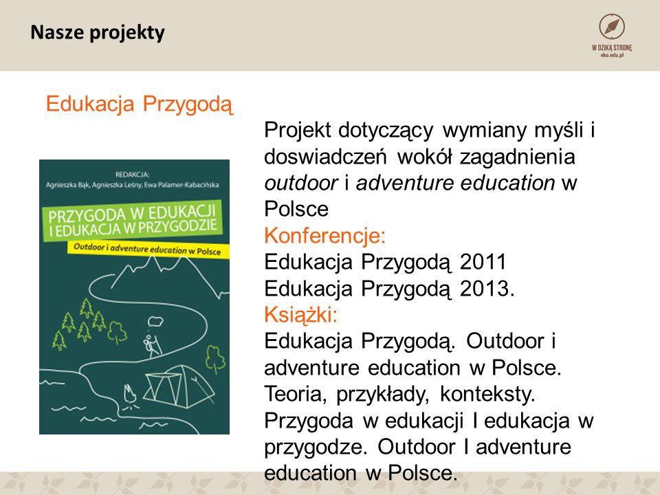 Nasze projekty Edukacja Przygodą Projekt dotyczący wymiany myśli i doswiadczeń wokół zagadnienia outdoor i adventure education w Polsce Konferencje: Edukacja Przygodą 2011 Edukacja Przygodą 2013.