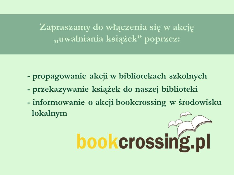 """Zapraszamy do włączenia się w akcję """"uwalniania książek poprzez: - propagowanie akcji w bibliotekach szkolnych - przekazywanie książek do naszej biblioteki - informowanie o akcji bookcrossing w środowisku lokalnym"""