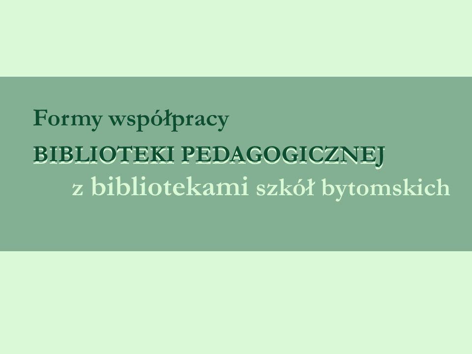 z bibliotekami szkół bytomskich BIBLIOTEKI PEDAGOGICZNEJ Formy współpracy BIBLIOTEKI PEDAGOGICZNEJ