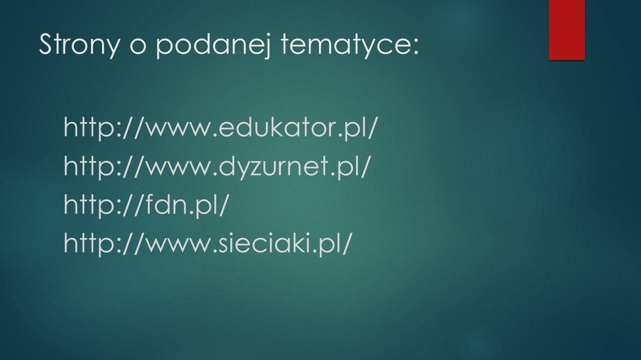Strony o podanej tematyce: http://www.edukator.pl/ http://www.dyzurnet.pl/ http://fdn.pl/ http://www.sieciaki.pl/