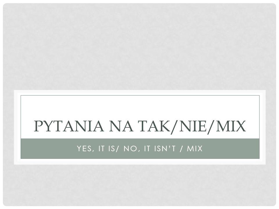 PYTANIA NA TAK/NIE/MIX YES, IT IS/ NO, IT ISN'T / MIX