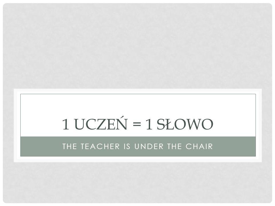 1 UCZEŃ = 1 SŁOWO THE TEACHER IS UNDER THE CHAIR