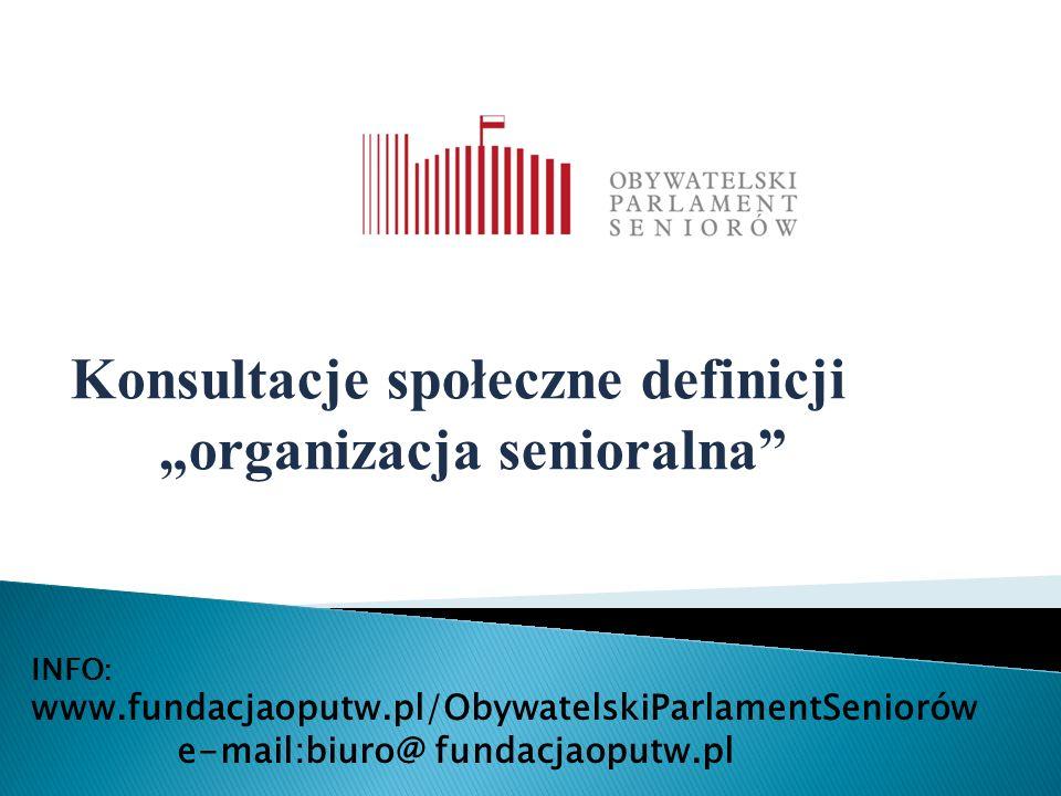 """INFO: www.fundacjaoputw.pl/ObywatelskiParlamentSeniorów e-mail:biuro@ fundacjaoputw.pl Konsultacje społeczne definicji """"organizacja senioralna"""