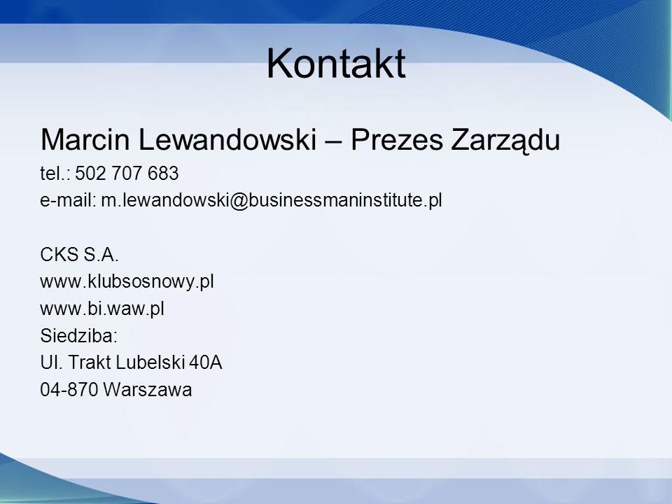 Kontakt Marcin Lewandowski – Prezes Zarządu tel.: 502 707 683 e-mail: m.lewandowski@businessmaninstitute.pl CKS S.A.