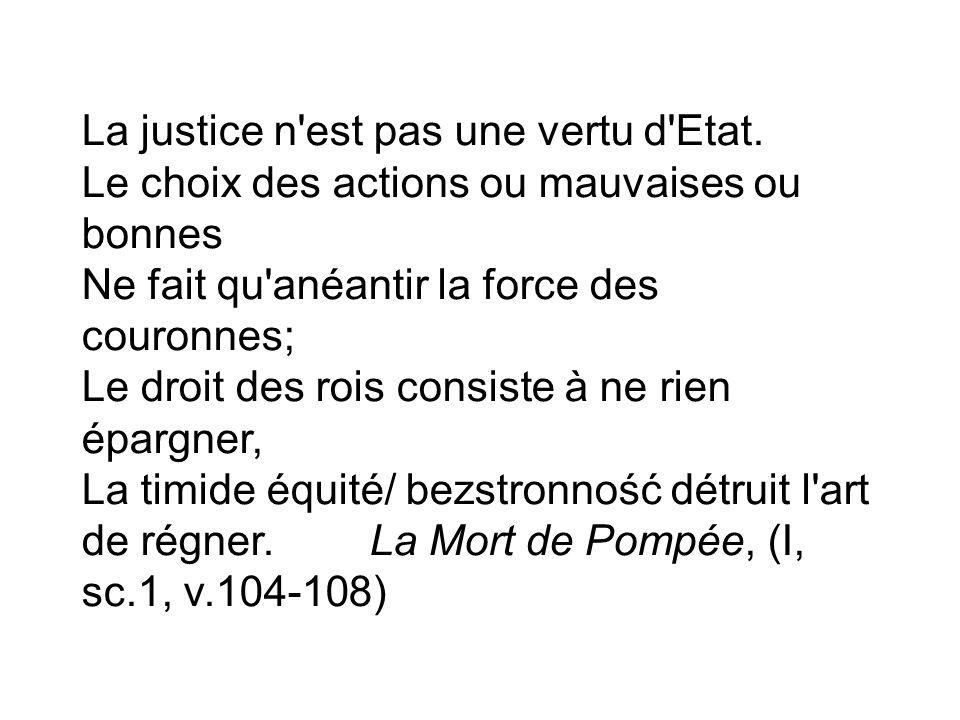 La justice n'est pas une vertu d'Etat. Le choix des actions ou mauvaises ou bonnes Ne fait qu'anéantir la force des couronnes; Le droit des rois consi