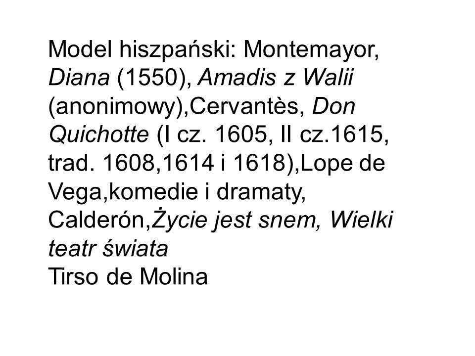 Model hiszpański: Montemayor, Diana (1550), Amadis z Walii (anonimowy),Cervantès, Don Quichotte (I cz. 1605, II cz.1615, trad. 1608,1614 i 1618),Lope
